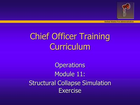 United States Fire Administration Chief Officer Training Curriculum Operations Module 11: Structural Collapse Simulation Exercise.