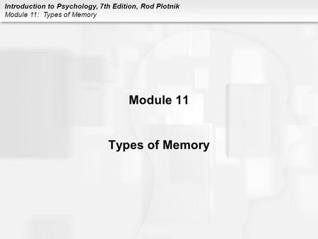 Introduction to Psychology, 7th Edition, Rod Plotnik Module 11: Types of Memory Module 11 Types of Memory.