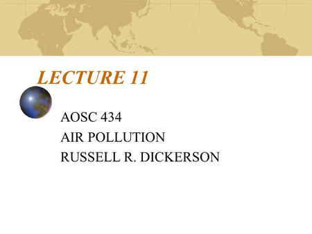 LECTURE 11 AOSC 434 AIR POLLUTION RUSSELL R. DICKERSON.