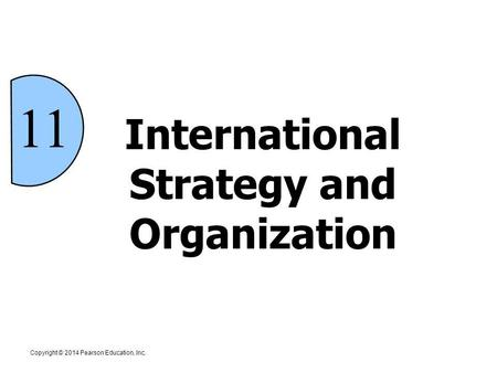 11 International Strategy and Organization Copyright © 2014 Pearson Education, Inc.