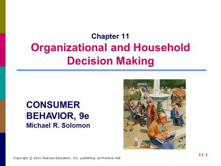 11-1 Copyright © 2011 Pearson Education, Inc. publishing as Prentice Hall Chapter 11 Organizational and Household Decision Making CONSUMER BEHAVIOR, 9e.