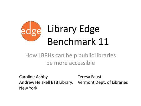 Library Edge Benchmark 11 How LBPHs can help public libraries be more accessible Caroline Ashby Andrew Heiskell BTB Library, New York Teresa Faust Vermont.
