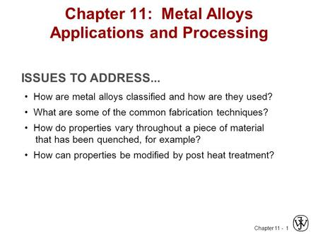 Chapter 11 - 1 ISSUES TO ADDRESS... How are metal alloys classified and how are they used? What are some of the common fabrication techniques? How do properties.