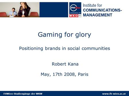 Www.fh-wien.ac.atFHWien-Studiengänge der WKW Gaming for glory Positioning brands in social communities Robert Kana May, 17th 2008, Paris.