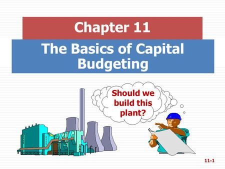 The Basics of Capital Budgeting Chapter 11 Should we build this plant? 11-1.