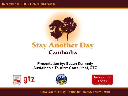 "December 11, 2009 / Hotel Cambodiana ""Stay Another Day Cambodia"" Booklet 2009 - 2010 Presentation by: Susan Kennedy Sustainable Tourism Consultant, GTZ."
