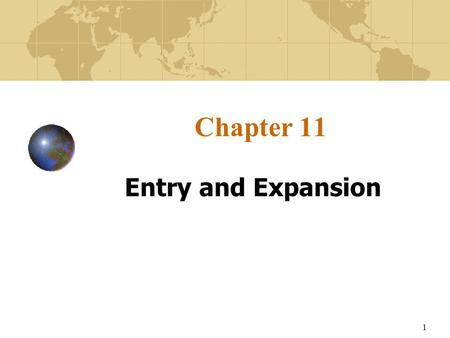 1 Chapter 11 Entry and Expansion. 2 Learning Objectives To learn how firms gradually progress through an internationalization process. To understand the.