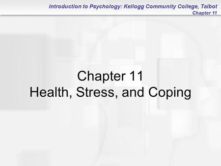 Introduction to Psychology: Kellogg Community College, Talbot Chapter 11 Chapter 11 Health, Stress, and Coping.