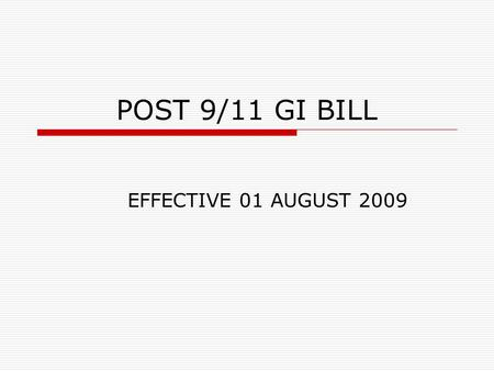 POST 9/11 GI BILL EFFECTIVE 01 AUGUST 2009. POST 9/11 GI BILL  The new GI Bill becomes effective 01 August 2009 – any class / program taken before that.