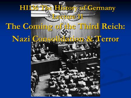 HI136 The History of Germany Lecture 11 The Coming of the Third Reich: Nazi Consolidation & Terror.