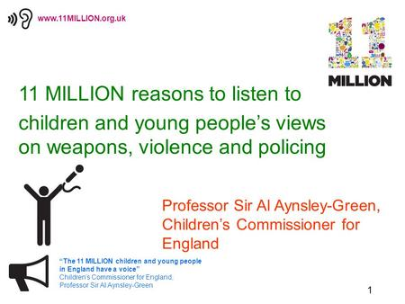 "1 ""The 11 MILLION children and young people in England have a voice"" Children's Commissioner for England, Professor Sir Al Aynsley-Green www.11MILLION.org.uk."