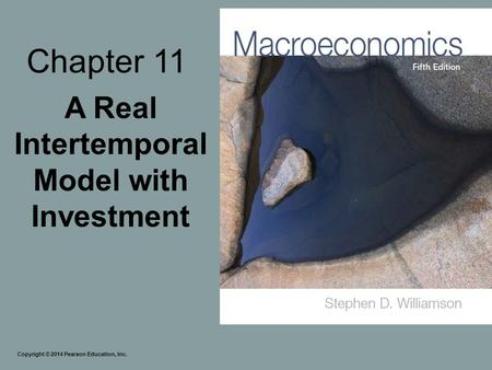 Chapter 11 A Real Intertemporal Model with Investment Copyright © 2014 Pearson Education, Inc.