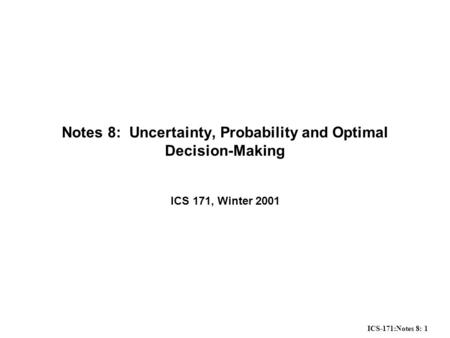 ICS-171:Notes 8: 1 Notes 8: Uncertainty, Probability and Optimal Decision-Making ICS 171, Winter 2001.