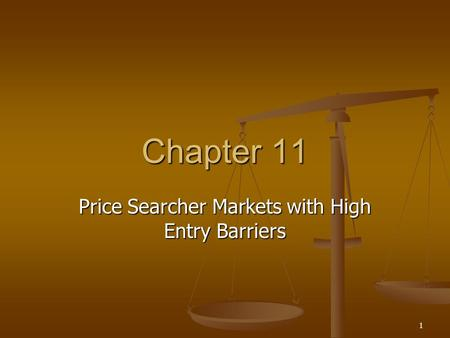1 Chapter 11 Price Searcher Markets with High Entry Barriers.