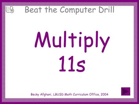 Beat the Computer Drill Multiply 11s Becky Afghani, LBUSD Math Curriculum Office, 2004.