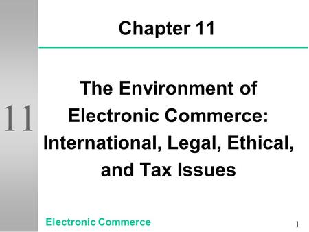 1 11 Chapter 11 The Environment of Electronic Commerce: International, Legal, Ethical, and Tax Issues Electronic Commerce.