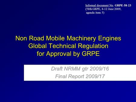 Non Road Mobile Machinery Engines Global Technical Regulation for Approval by GRPE Draft NRMM gtr 2009/16 Final Report 2009/17 Informal document No. GRPE-58-23.