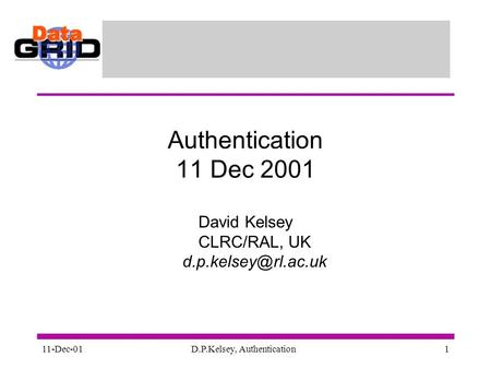 11-Dec-01D.P.Kelsey, Authentication1 Authentication 11 Dec 2001 David Kelsey CLRC/RAL, UK