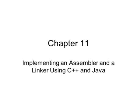 Chapter 11 Implementing an Assembler and a Linker Using C++ and Java.