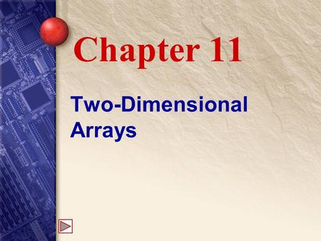 "Two-Dimensional Arrays Chapter 11. 11 What is a two-dimensional array? A two-dimensional array has ""rows"" and ""columns,"" and can be thought of as a series."