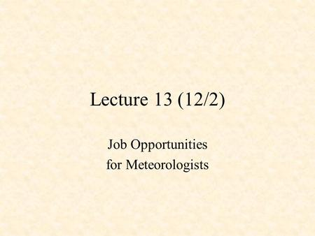 Lecture 13 (12/2) Job Opportunities for Meteorologists.
