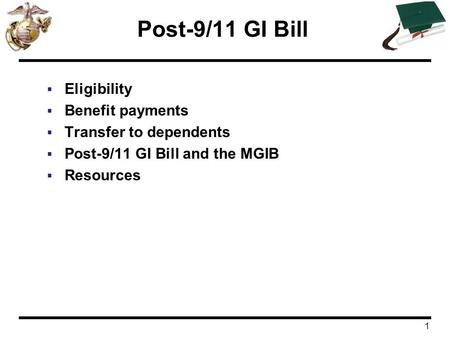 1 Post-9/11 GI Bill  Eligibility  Benefit payments  Transfer to dependents  Post-9/11 GI Bill and the MGIB  Resources.