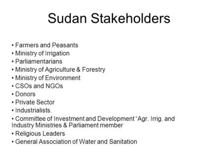 Sudan Stakeholders Farmers and Peasants Ministry of Irrigation Parliamentarians Ministry of Agriculture & Forestry Ministry of Environment CSOs and NGOs.