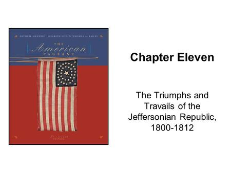 Chapter Eleven The Triumphs and Travails of the Jeffersonian Republic, 1800-1812.