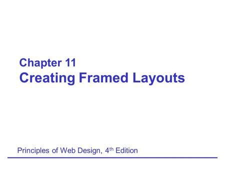 Chapter 11 Creating Framed Layouts Principles of Web Design, 4 th Edition.