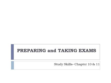 Study Skills- Chapter 10 & 11 PREPARING and TAKING EXAMS.