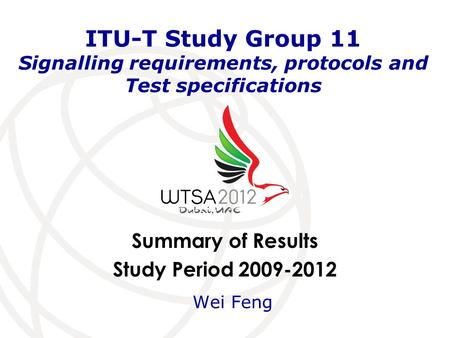 Summary of Results Study Period 2009-2012 ITU-T Study Group 11 Signalling requirements, protocols and Test specifications Wei Feng.