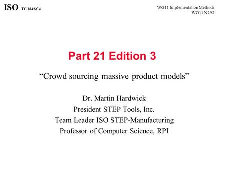 "WG11 Implementation Methods WG11 N292 ISO TC 184/SC4 Part 21 Edition 3 ""Crowd sourcing massive product models"" Dr. Martin Hardwick President STEP Tools,"