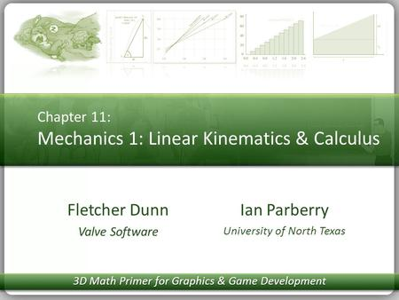 Chapter 11: Mechanics 1: Linear Kinematics & Calculus Ian Parberry University of North Texas Fletcher Dunn Valve Software 3D Math Primer for Graphics &