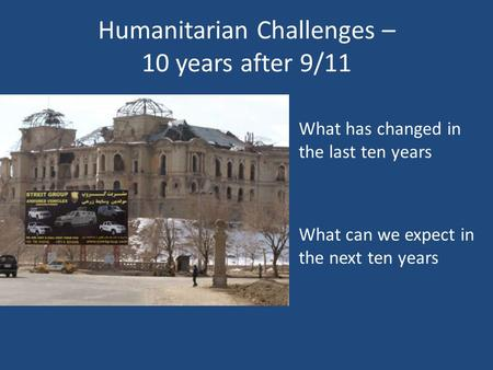 Humanitarian Challenges – 10 years after 9/11 What has changed in the last ten years What can we expect in the next ten years.
