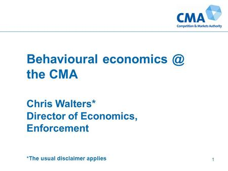 Behavioural the CMA Chris Walters* Director of Economics, Enforcement *The usual disclaimer applies 1.