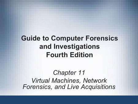 Guide to Computer Forensics and Investigations Fourth Edition Chapter 11 Virtual Machines, Network Forensics, and Live Acquisitions.