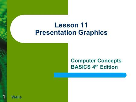 1 Lesson 11 Presentation Graphics Computer Concepts BASICS 4 th Edition Wells.