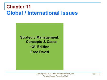 Copyright © 2011 Pearson Education, Inc. Publishing as Prentice Hall Ch 11 -1 Chapter 11 Global / International Issues Strategic Management: Concepts &
