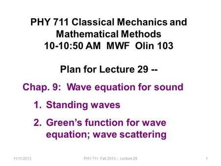 11/11/2013PHY 711 Fall 2013 -- Lecture 291 PHY 711 Classical Mechanics and Mathematical Methods 10-10:50 AM MWF Olin 103 Plan for Lecture 29 -- Chap. 9: