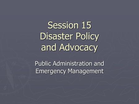 Session 15 Disaster Policy and Advocacy Public Administration and Emergency Management.
