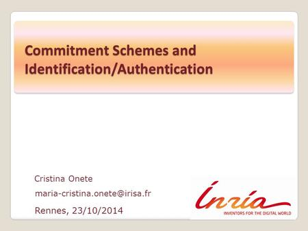 Rennes, 23/10/2014 Cristina Onete Commitment Schemes and Identification/Authentication.