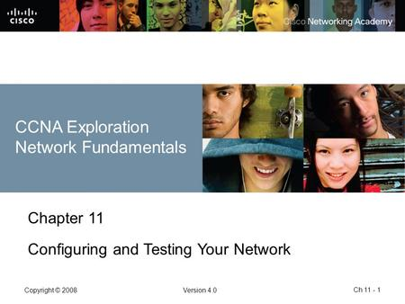 Copyright © 2008Version 4.0 Ch 11 - 1 Chapter 11 Configuring and Testing Your Network CCNA Exploration Network Fundamentals.