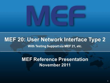 1 1 MEF 20: User Network Interface Type 2 With Testing Support via MEF 21, etc. MEF Reference Presentation November 2011.
