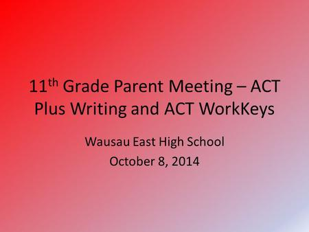 11 th Grade Parent Meeting – ACT Plus Writing and ACT WorkKeys Wausau East High School October 8, 2014.