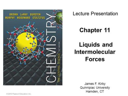 © 2015 Pearson Education, Inc. Chapter 11 Liquids and Intermolecular Forces James F. Kirby Quinnipiac University Hamden, CT Lecture Presentation.