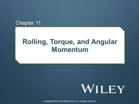 Rolling, Torque, and Angular Momentum Chapter 11 Copyright © 2014 John Wiley & Sons, Inc. All rights reserved.