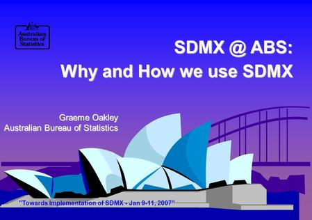 ABS: Why and How we use SDMX Graeme Oakley Australian Bureau of Statistics Towards Implementation of SDMX - Jan 9-11, 2007