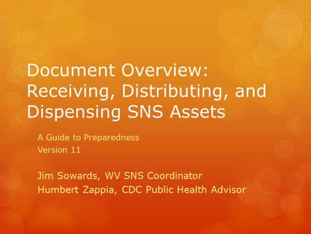 Document Overview: Receiving, Distributing, and Dispensing SNS Assets A Guide to Preparedness Version 11 Jim Sowards, WV SNS Coordinator Humbert Zappia,