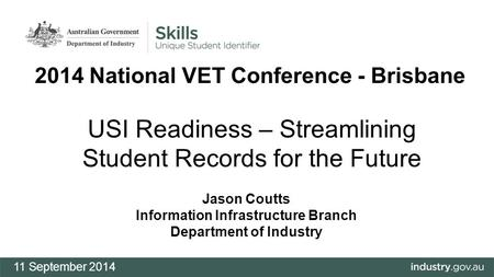 USI Readiness – Streamlining Student Records for the Future Jason Coutts Information Infrastructure Branch Department of Industry 11 September 2014 2014.