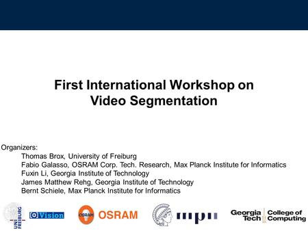 First International Workshop on Video Segmentation Organizers: Thomas Brox, University of Freiburg Fabio Galasso, OSRAM Corp. Tech. Research, Max Planck.
